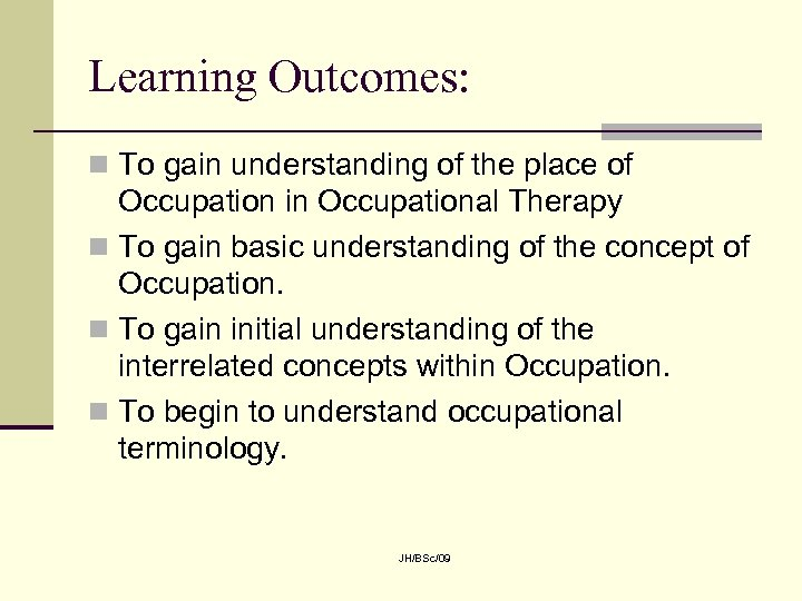 Learning Outcomes: n To gain understanding of the place of Occupation in Occupational Therapy