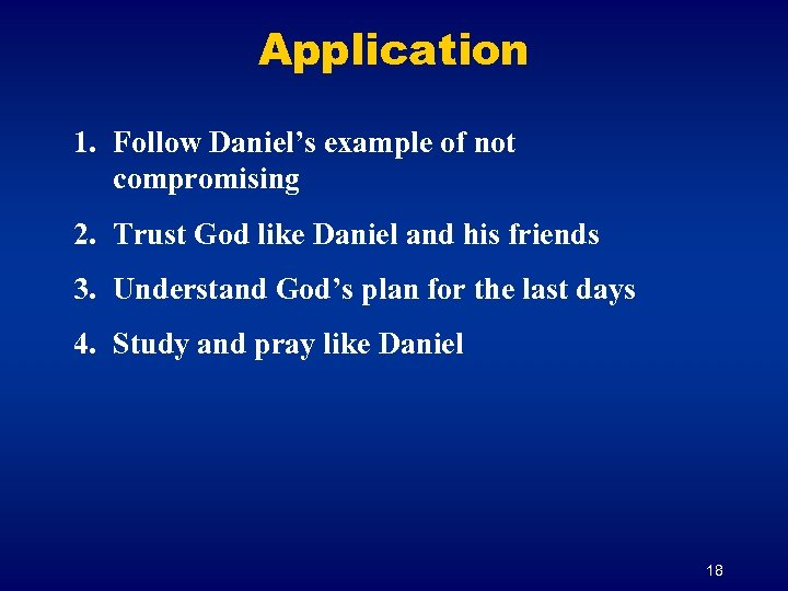 Application 1. Follow Daniel's example of not compromising 2. Trust God like Daniel and