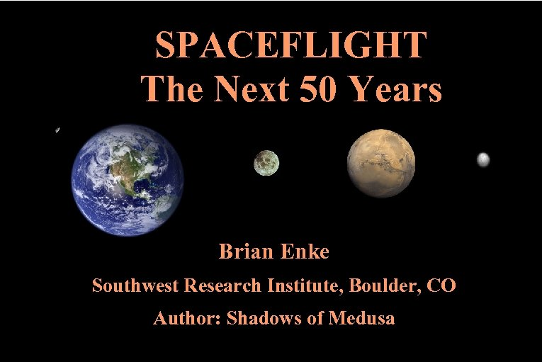 SPACEFLIGHT The Next 50 Years Brian Enke Southwest Research Institute, Boulder, CO Author: Shadows