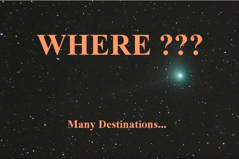 WHERE ? ? ? Many Destinations. . .