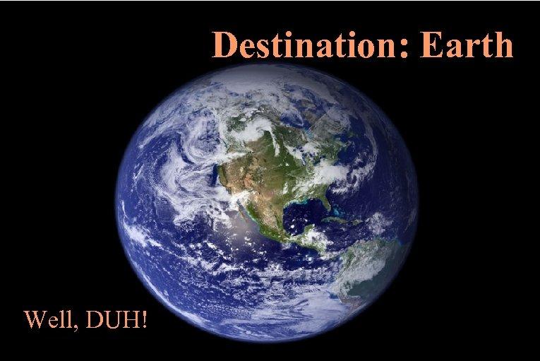 Destination: Earth Well, DUH!