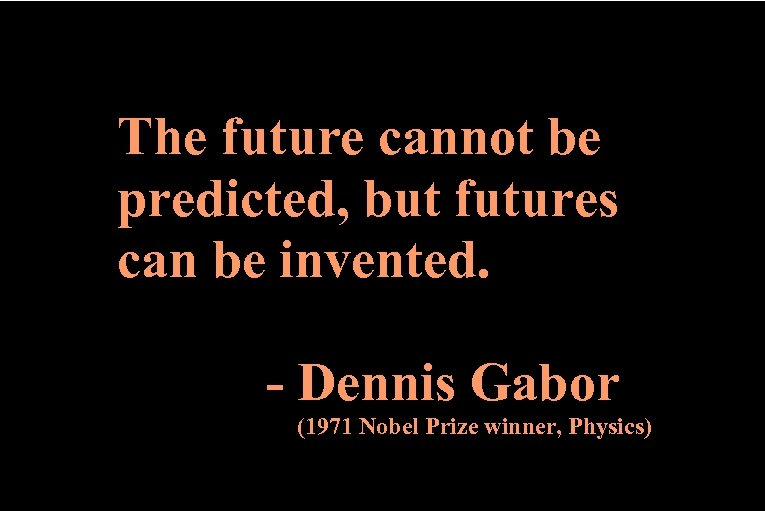 The future cannot be predicted, but futures can be invented. - Dennis Gabor (1971