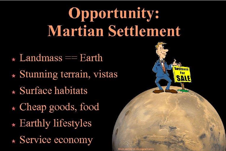 Opportunity: Martian Settlement Landmass == Earth Stunning terrain, vistas Surface habitats Cheap goods, food