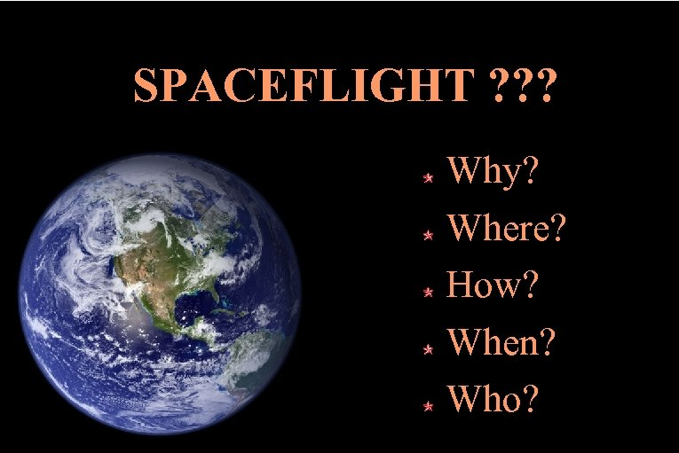 SPACEFLIGHT ? ? ? Why? Where? How? When? Who?