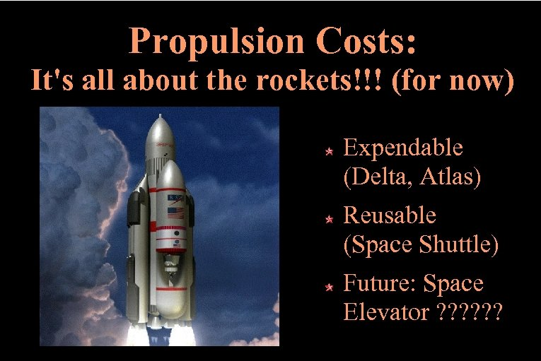 Propulsion Costs: It's all about the rockets!!! (for now) Expendable (Delta, Atlas) Reusable (Space