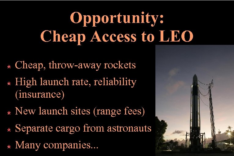Opportunity: Cheap Access to LEO Cheap, throw-away rockets High launch rate, reliability (insurance) New