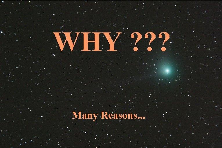 WHY ? ? ? Many Reasons. . .
