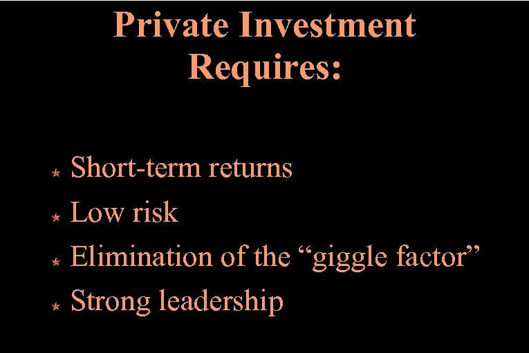 """Private Investment Requires: Short-term returns Low risk Elimination of the """"giggle factor"""" Strong leadership"""