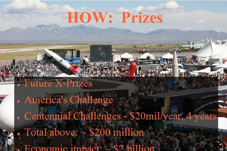 HOW: Prizes Future X-Prizes America's Challenge Centennial Challenges - $20 mil/year, 4 years Total