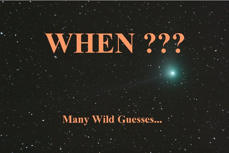 WHEN ? ? ? Many Wild Guesses. . .
