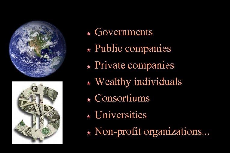 Governments Public companies Private companies Wealthy individuals Consortiums Universities Non-profit organizations. . .