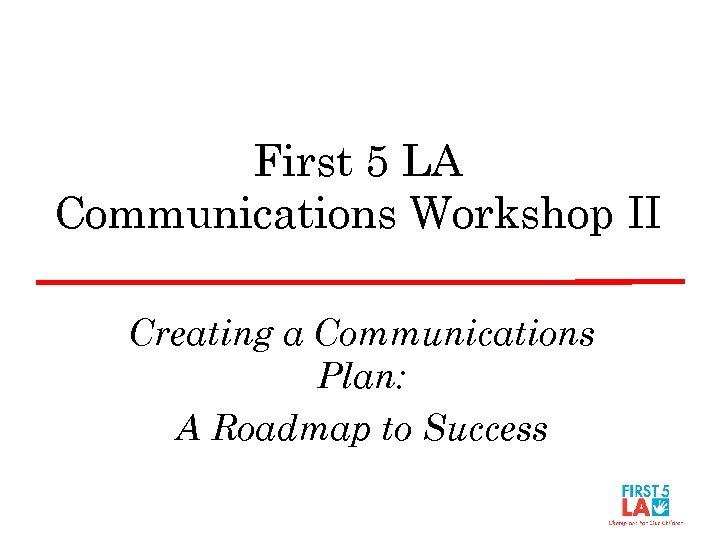 First 5 LA Communications Workshop II Creating a Communications Plan: A Roadmap to Success