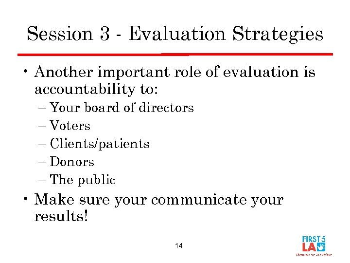 Session 3 - Evaluation Strategies • Another important role of evaluation is accountability to: