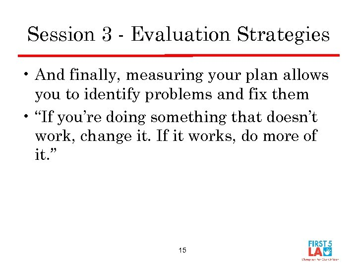 Session 3 - Evaluation Strategies • And finally, measuring your plan allows you to