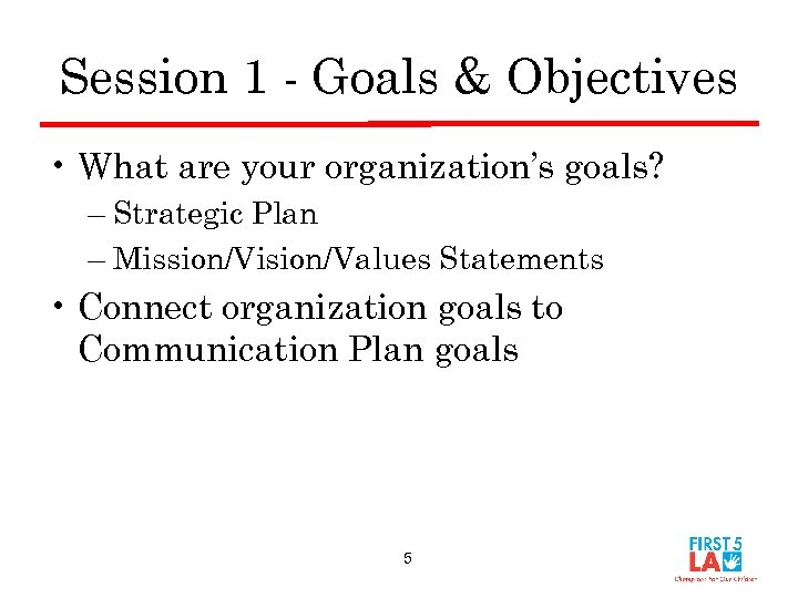 Session 1 - Goals & Objectives • What are your organization's goals? – Strategic