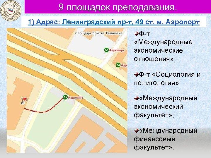 9 площадок преподавания. 1) Адрес: Ленинградский пр-т, 49 ст. м. Аэропорт Ф-т «Международные экономические