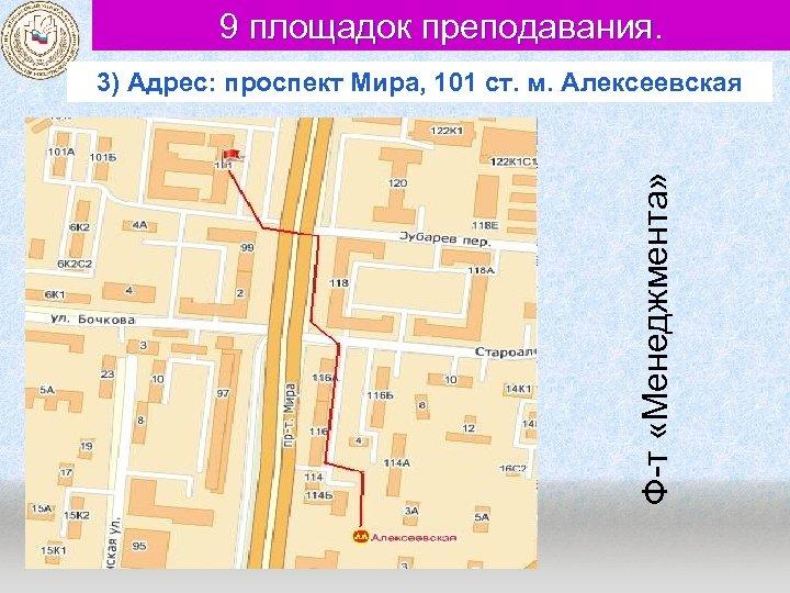 9 площадок преподавания. Ф-т «Менеджмента» 3) Адрес: проспект Мира, 101 ст. м. Алексеевская