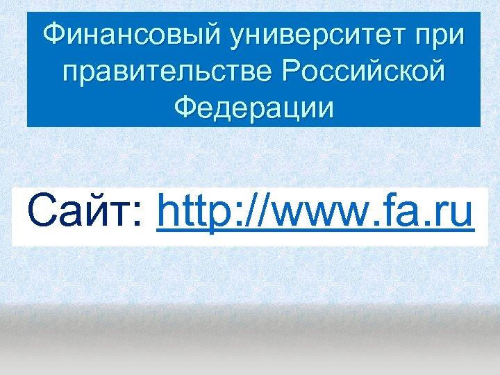 Финансовый университет при правительстве Российской Федерации Сайт: http: //www. fa. ru