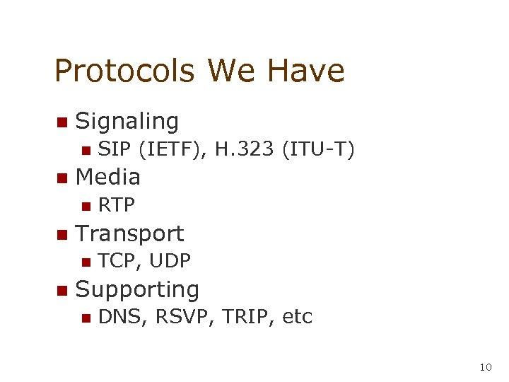 Protocols We Have n Signaling n n Media n n RTP Transport n n