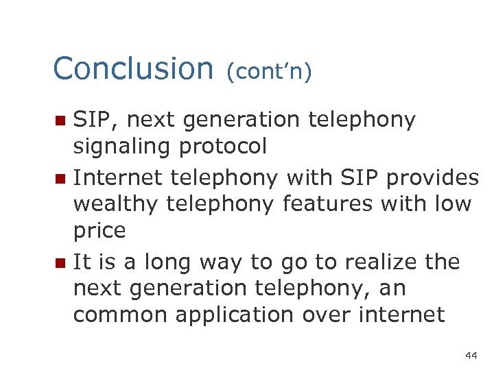 Conclusion (cont'n) SIP, next generation telephony signaling protocol n Internet telephony with SIP provides