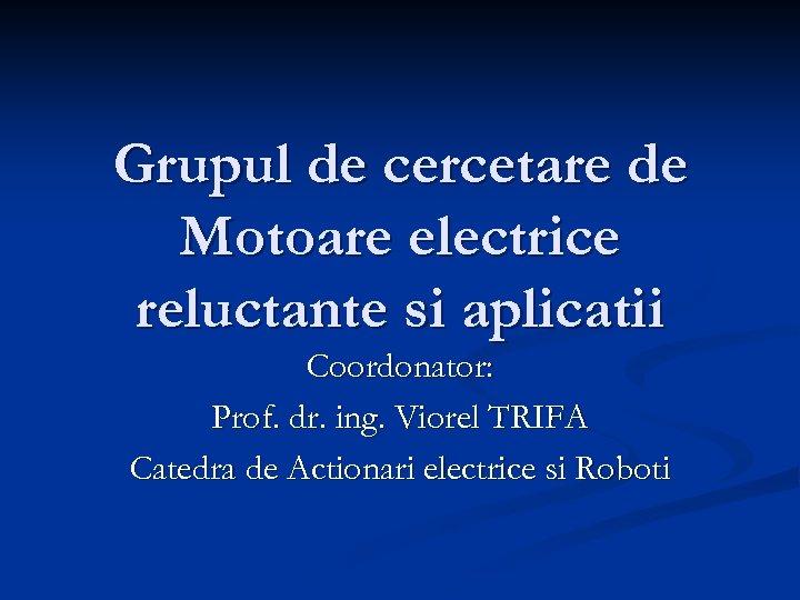 Grupul de cercetare de Motoare electrice reluctante si aplicatii Coordonator: Prof. dr. ing. Viorel