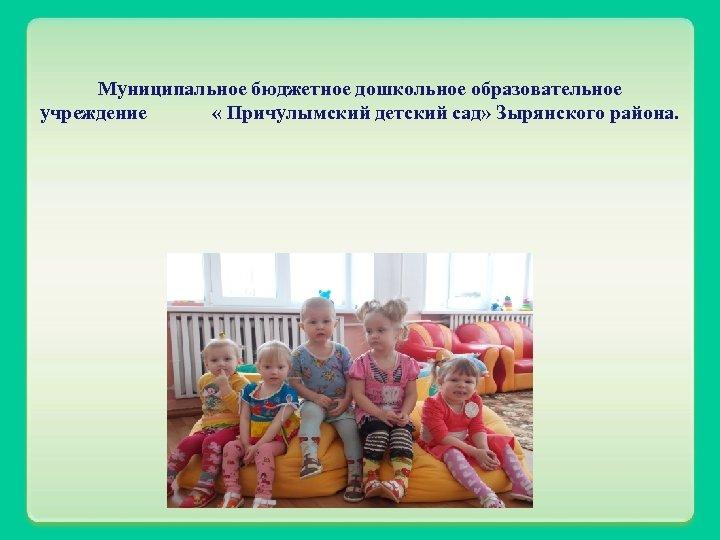 Муниципальное бюджетное дошкольное образовательное учреждение « Причулымский детский сад» Зырянского района.