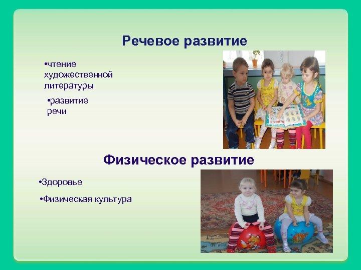 Речевое развитие • чтение художественной литературы • развитие речи Физическое развитие • Здоровье •