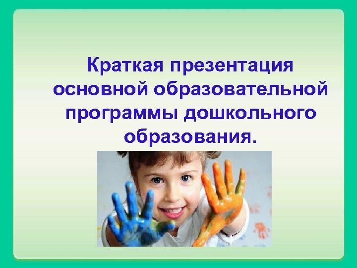 Краткая презентация основной образовательной программы дошкольного образования.
