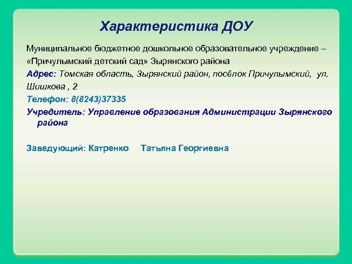Характеристика ДОУ Муниципальное бюджетное дошкольное образовательное учреждение – «Причулымский детский сад» Зырянского района Адрес: