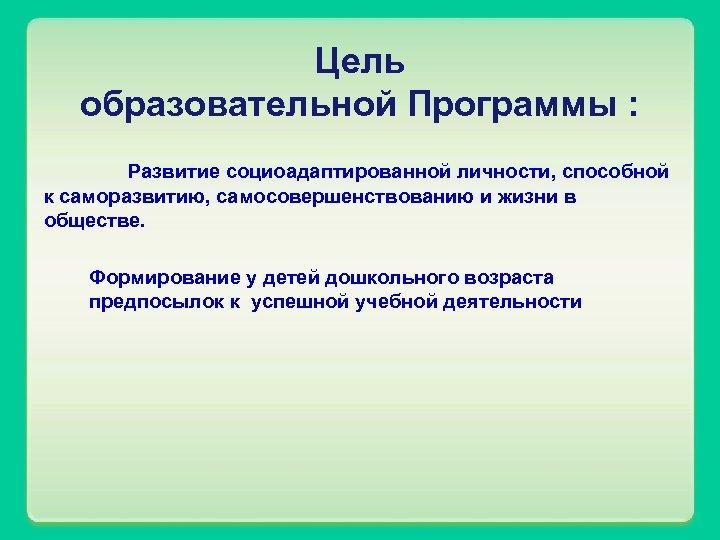 Цель образовательной Программы : Развитие социоадаптированной личности, способной к саморазвитию, самосовершенствованию и жизни в