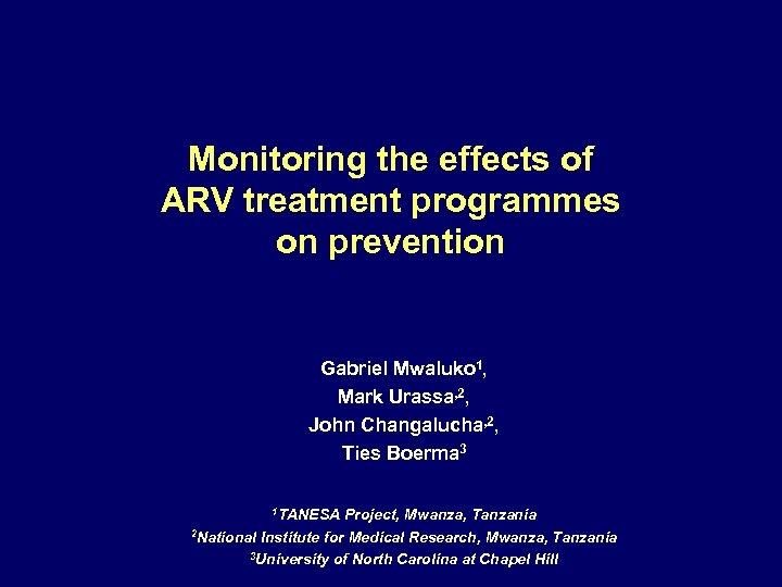 Monitoring the effects of ARV treatment programmes on prevention Gabriel Mwaluko 1, Mark Urassa,