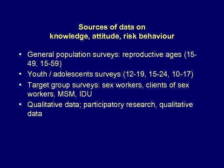Sources of data on knowledge, attitude, risk behaviour • General population surveys: reproductive ages