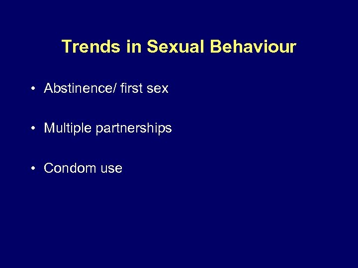 Trends in Sexual Behaviour • Abstinence/ first sex • Multiple partnerships • Condom use
