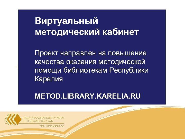 Виртуальный методический кабинет Проект направлен на повышение качества оказания методической помощи библиотекам Республики Карелия
