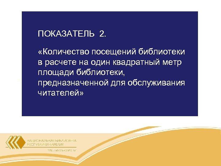 ПОКАЗАТЕЛЬ 2. «Количество посещений библиотеки в расчете на один квадратный метр площади библиотеки, предназначенной