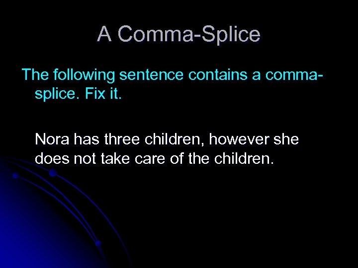 A Comma-Splice The following sentence contains a commasplice. Fix it. Nora has three children,