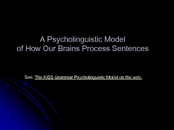 A Psycholinguistic Model of How Our Brains Process Sentences See: The KISS Grammar Psycholinguistic
