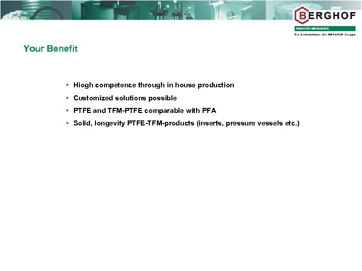Your Benefit Hiogh competence through in house production Customized solutions possible PTFE and TFM-PTFE