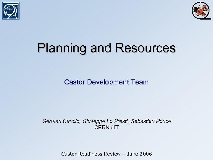 Planning and Resources Castor Development Team German Cancio, Giuseppe Lo Presti, Sebastien Ponce CERN