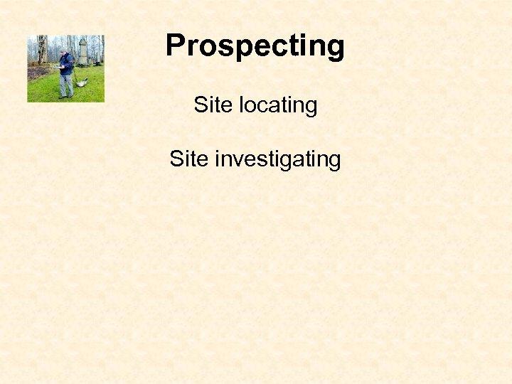 Prospecting Site locating Site investigating