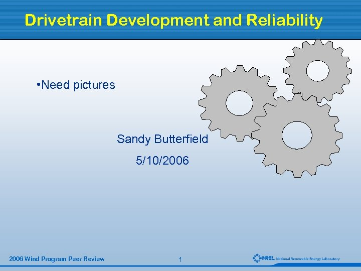Drivetrain Development and Reliability • Need pictures Sandy Butterfield 5/10/2006 Wind Program Peer Review