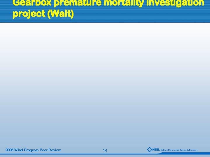 Gearbox premature mortality investigation project (Walt) 2006 Wind Program Peer Review 14