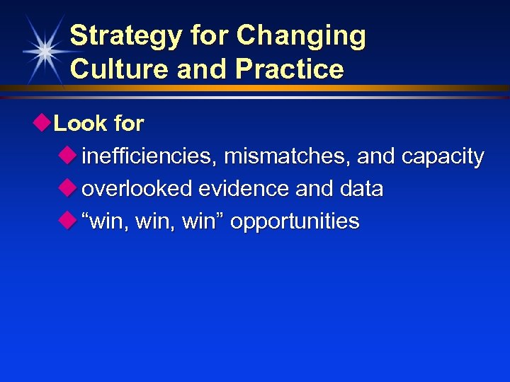 Strategy for Changing Culture and Practice u. Look for u inefficiencies, mismatches, and capacity