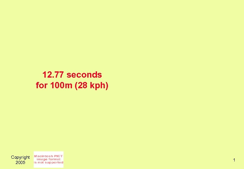 12. 77 seconds for 100 m (28 kph) Copyright 2005 1