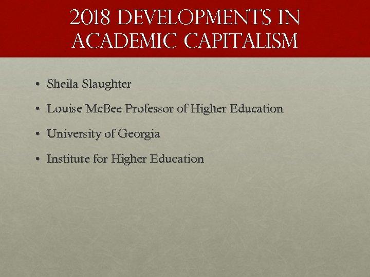 2018 Developments in academic capitalism • Sheila Slaughter • Louise Mc. Bee Professor of