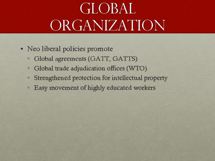 GLOBAL ORGANIZATION • Neo liberal policies promote • • Global agreements (GATT, GATTS) Global