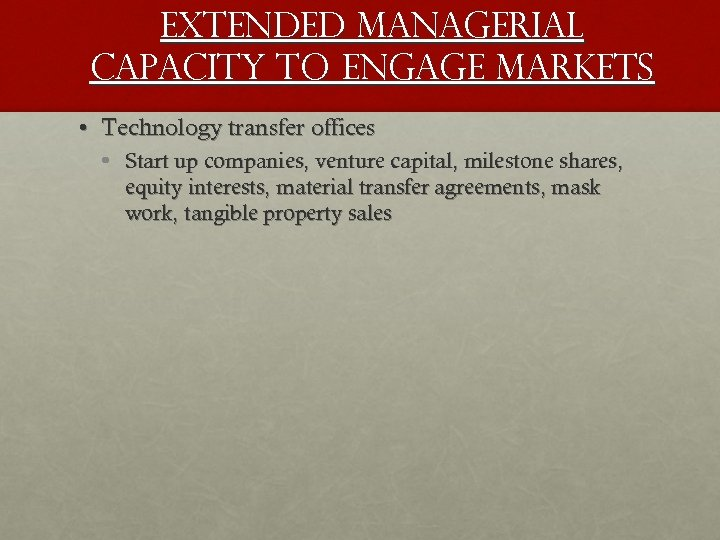 Extended managerial capacity to engage markets • Technology transfer offices • Start up companies,