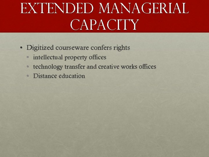 Extended managerial capacity • Digitized courseware confers rights • • • intellectual property offices