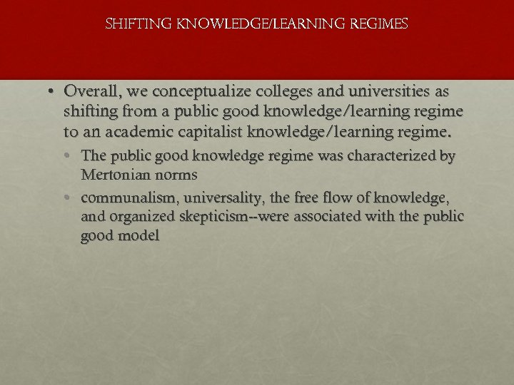 SHIFTING KNOWLEDGE/LEARNING REGIMES • Overall, we conceptualize colleges and universities as shifting from a