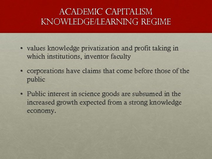 academic capitalism knowledge/learning regime • values knowledge privatization and profit taking in which institutions,